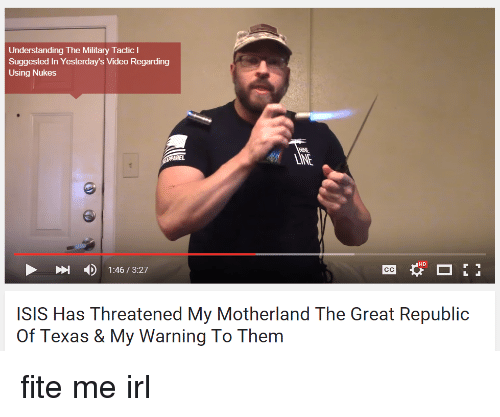 Isis, Videos, and Texas: Understanding The Military Tactic I  Suggested in Yesterday's Video Regarding  Using Nukes  HD  1:46 3:27  ISIS Has Threatened My Motherland The Great Republic  of Texas & My Warning To Them fite me irl