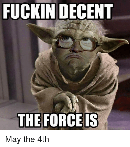Imgur cc7a7c fuckin decent the force is may the 4th may the 4th meme on me me