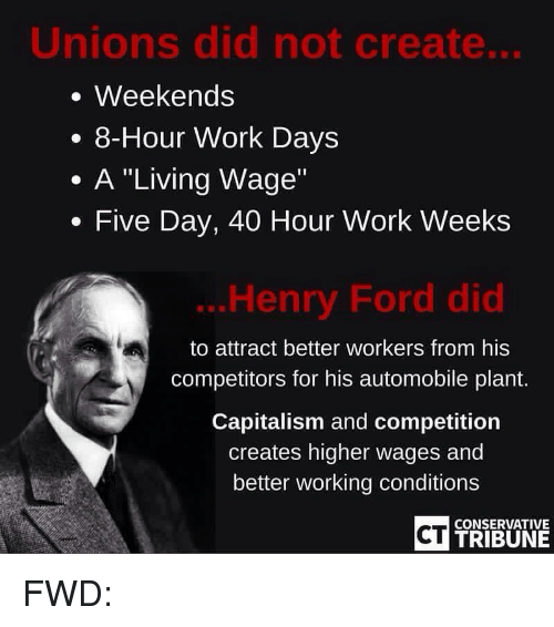"""Work, Capital, and Capitalism: Unions did not create...  Weekends  8-Hour Work Days  A """"Living Wage""""  Five Day, 40 Hour Work Weeks  Henry Ford did  to attract better workers from his  competitors for his automobile plant.  Capitalism and competition  creates higher wages and  better working conditions  CT  CONSERVATIVE  TRIBUNE FWD:"""