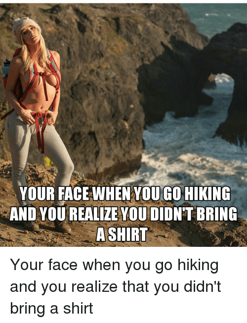 Realizing, Faced, and Yours: YOUR FACE WHEN YOU GO HIKING  AND YOU REALIZE YOU DIDNT BRING  A SHIRT Your face when you go hiking and you realize that you didn't bring a shirt