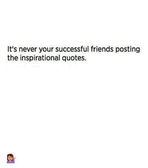 It S Never Your Successful Friends Posting The Inspirational Quotes