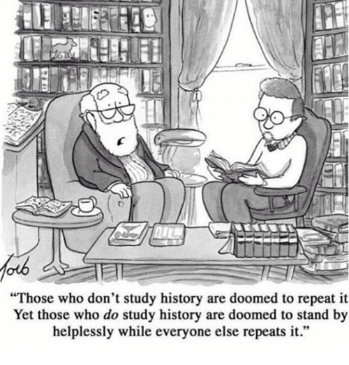 "Cartoon by Tom Toro: ""Those who don't study history are doomed to repeat it. Yet those who do study history are doomed to stand by helplessly while everyone else repeats it."""