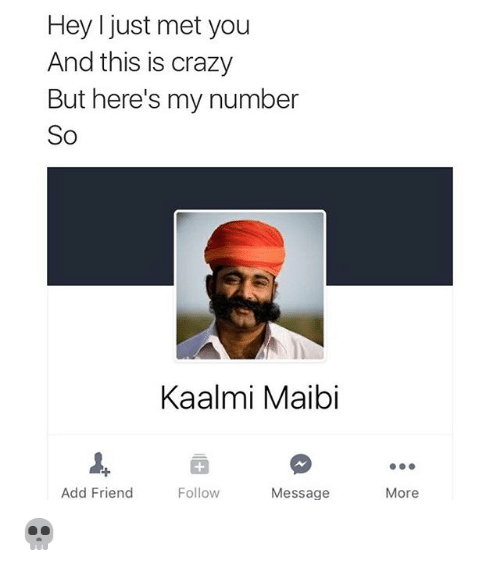 Crazy, Friends, and Funny: Hey I just met you  And this is crazy  But here's my number  So  Kaalmi Maibi  Add Friend  Follow  Message  More 💀