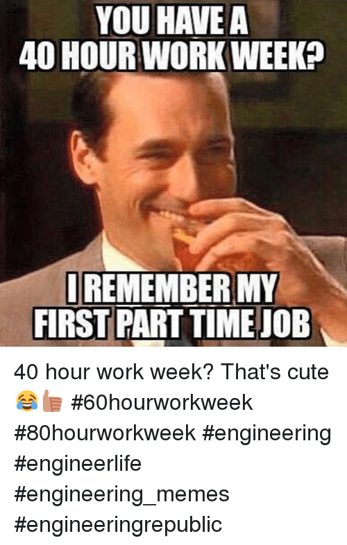 You Have A 40 Hour Work Weekp I Remember My First Part