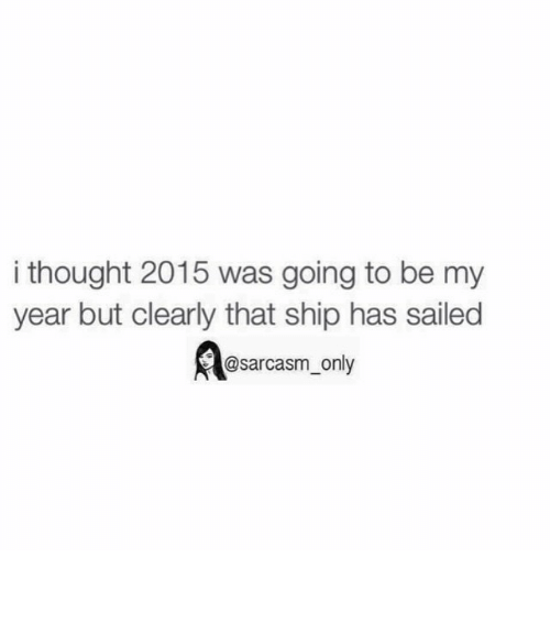 Funny, Memes, and Sarcasm: i thought 2015 was going to be my  year but clearly that ship has sailed  rR@sarcasm only ⠀