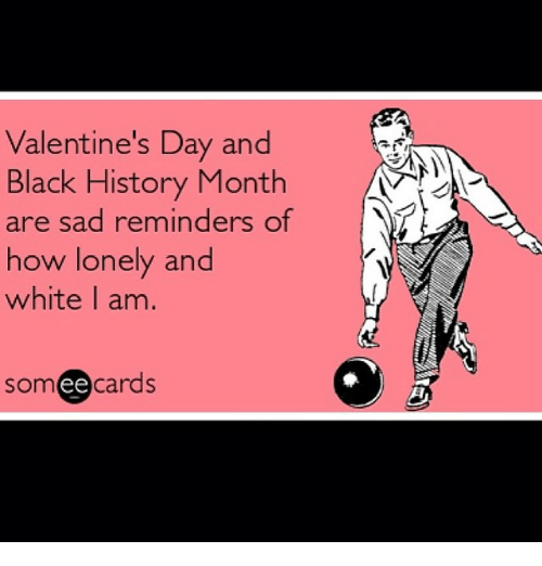 Black History Month, Valentine's Day, and Black: Valentine's Day and  Black History Month  are sad reminders of  how lonely and  white I am.  ee  cards