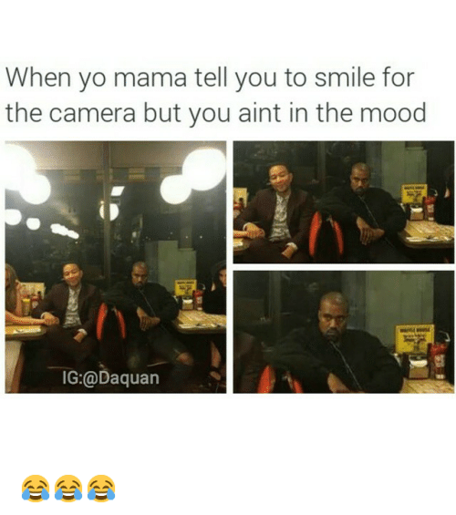 Daquan, Funny, and Mood: When yo mama tell you to smile for  the camera but you aint in the mood  IG:@Daquan 😂😂😂