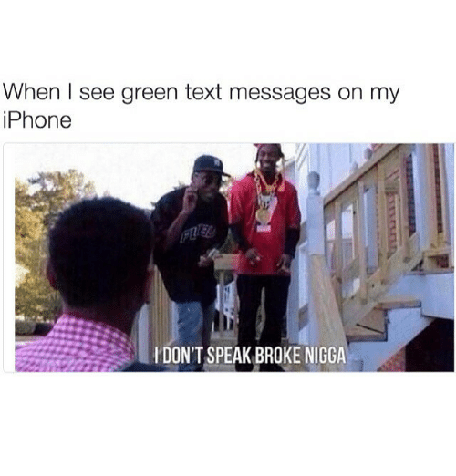 Funny, Iphone, and Texting: When I see green text messages on my  iPhone  DON'T SPEAK BROKE NIGGA