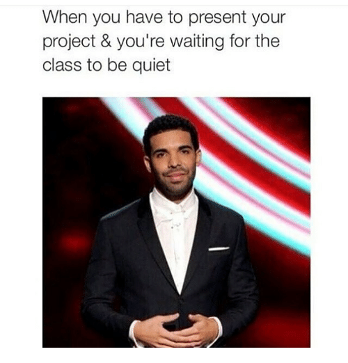 Drake, Funny, and School: When you have to present your project & you're waiting for the class to be quiet