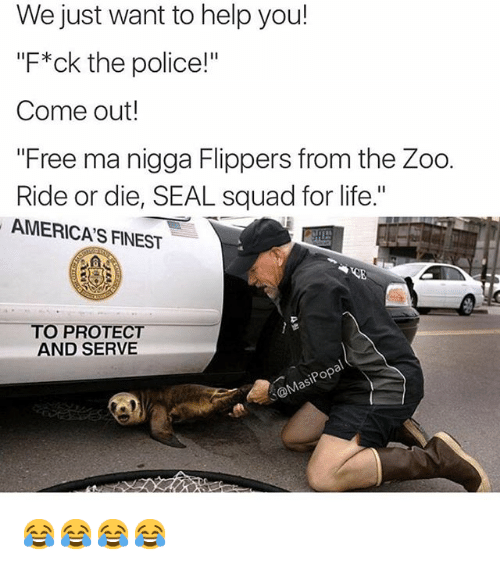 """America, Funny, and Life: We just want to help you!  """"F*ck the police!""""  Come out!  """"Free ma nigga Flippers from the Zoo.  Ride or die, SEAL squad for life.""""  AMERICAS FINEST  O PROTECT  AND SERVE  pop 😂😂😂😂"""