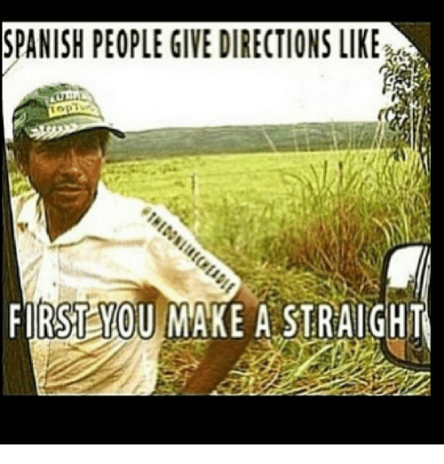 Funny, Meme, and Spanish: SPANISH PEOPLE GIVE DIRECTIONS LIKE  FIRST YOU MAKE A STRAIGHT