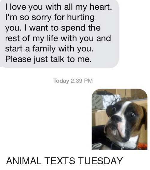 Animals, Anime, and Family: I love you with all my heart.  I'm so sorry for hurting  you. want to spend the  rest of my life with you and  start a family with you.  Please just talk to me.  Today 2:39 PM ANIMAL TEXTS TUESDAY