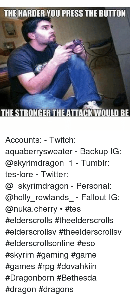 Skyrim, Tumblr, and Twitch: THE HARDER YOU PRESS THE BUTTON  THE STRONGER THE ATTACK WOULD BE Accounts:- Twitch: aquaberrysweater- Backup IG: @skyrimdragon_1- Tumblr: tes-lore- Twitter: @_skyrimdragon- Personal: @holly_rowlands_- Fallout IG: @nuka.cherry-•-tes elderscrolls theelderscrolls elderscrollsv theelderscrollsv elderscrollsonline eso skyrim gaming game games rpg dovahkiin Dragonborn  Bethesda dragon dragons