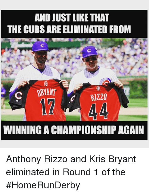 Mlb, Cubs, and Anthony Rizzo: AND JUST LIKE THAT  THE CUBS ARE ELIMINATED FROM  BRYANT  C RIZZO  WINNING ACHAMPIONSHIP AGAIN Anthony Rizzo and Kris Bryant eliminated in Round 1 of the HomeRunDerby