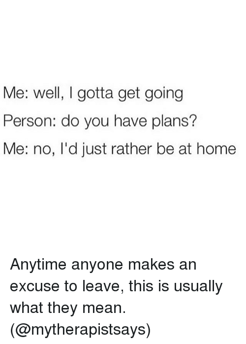 Funny, Meme, and Home: Me: well, I gotta get going  Person: do you have plans?  Me: no, I'd just rather be at home Anytime anyone makes an excuse to leave, this is usually what they mean. (@mytherapistsays)