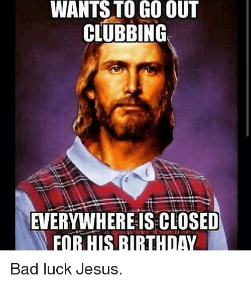 Bad, Birthday, and Club: WANTS TO GO OUT  CLUBBING  EVERYWHERE IS CLOSED  FOR HIS BIRTHDAY Bad luck Jesus.