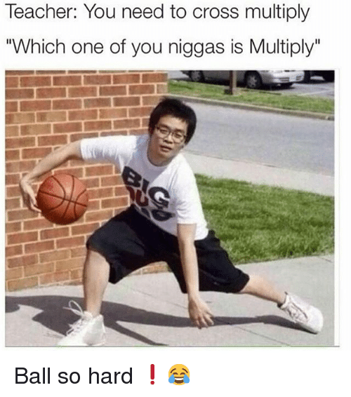 """Funny, Teacher, and Cross: Teacher: You need to cross multiply  """"Which one of you niggas is Multiply Ball so hard ❗️😂"""