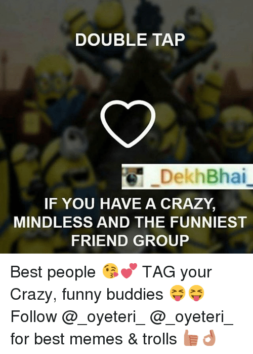 Crazy, Friends, and Funny: DOUBLE TAP  DekhBhai  IF YOU HAVE A CRAZY.  MINDLESS AND THE FUNNIEST  FRIEND GROUP Best people 😘💕-TAG your Crazy, funny buddies 😝😝-Follow @_oyeteri_ @_oyeteri_ for best memes & trolls 👍🏻👌🏻