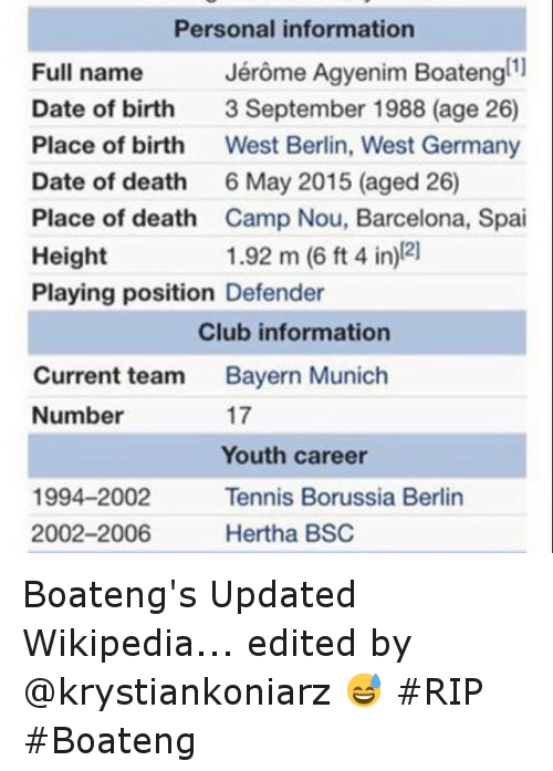 Barcelona, Club, and Dating: Personal information  Jerome Agyenim Boatengt  Full name  Date of birth  3 September 1988 (age 26)  Place of birth  West Berlin, West Germany  Date of death  6 May 2015 (aged 26)  Place of death  Camp Nou, Barcelona, Spai  1.92 m (6 ft 4 in) 21  Height  Playing position Defender  Club information  Current team  Bayern Munich  17  Number  Youth career  1994-2002  Tennis Borussia Berlin  2002-2006  Hertha BSC Boateng's Updated Wikipedia... edited by @krystiankoniarz 😅 RIP Boateng
