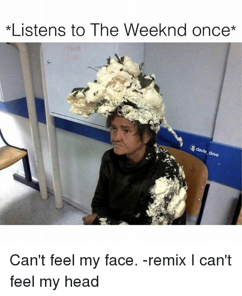 Can't Feel My Face, Funny, and Head: *Listens to The Weeknd once  davie  dave Can't feel my face. -remix  I can't feel my head