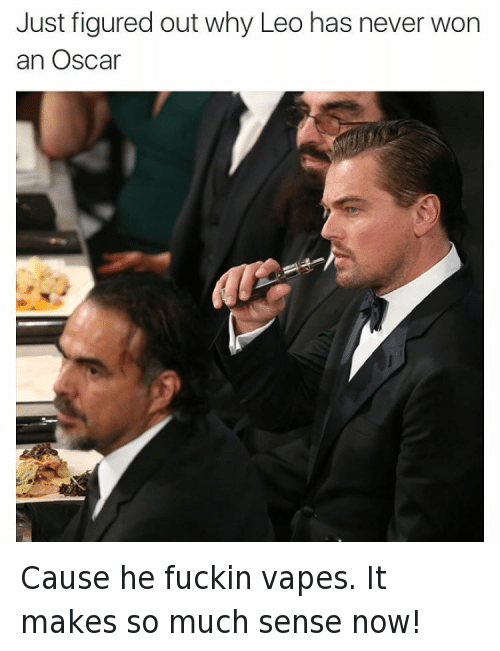 Academy Awards, Leonardo DiCaprio, and Oscars: Just figured Out Why Leo has never Won an Oscar Cause he fuckin vapes. It makes so much sense now!