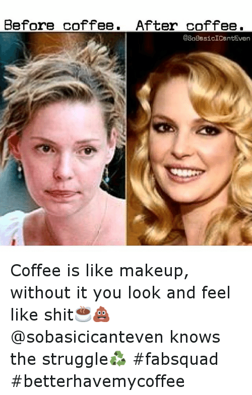 Before Coffee After Coffee Coffee Is Like Makeup Without It