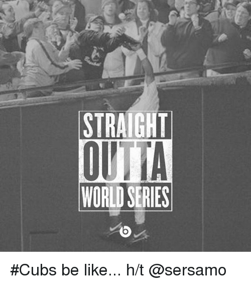 Be Like, Mlb, and Straight Outta: STRAIGHT  OUTTA  WORLD SERIES Cubs be like...-h-t @sersamo
