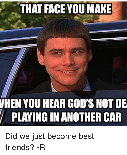 Instagram Did we just become best friends 571269 that face you make when you hear god's not de playing in another car