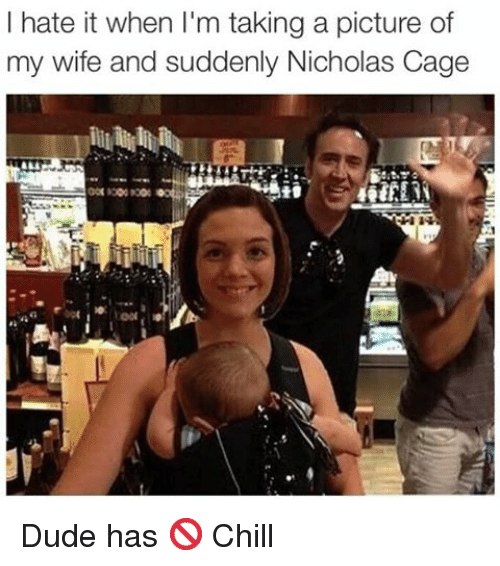 Chill, Dude, and Funny: I hate it when I'm taking a picture of  my wife and suddenly Nicholas Cage Dude has 🚫 Chill