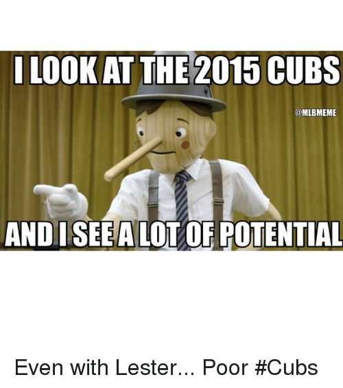 Mlb, Cubs, and Seeing: I LOOK AT THE 2015 CUBS  @MLBMEME  ANDI SEE ALLOT OF POTENTIAL Even with Lester... Poor Cubs