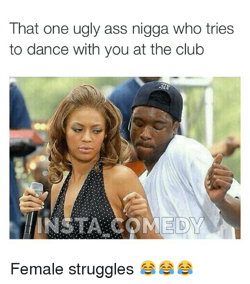 Ass, Club, and Dancing: That one ugly ass nigga who tries  to dance with you at the club  INSTA COMEDY Female struggles 😂😂😂