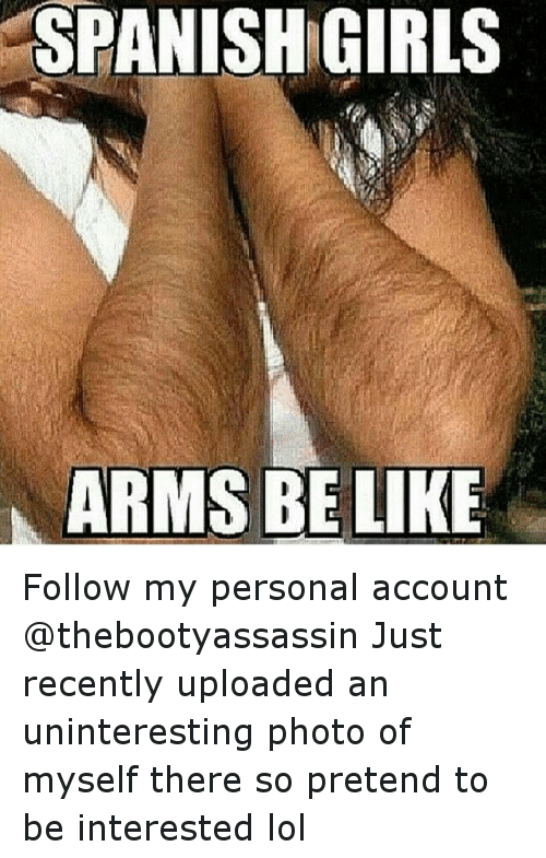 Be Like, Funny, and Girls: SPANISH GIRLS  ARMS BE LIKE Follow my personal account @thebootyassassin -Just recently uploaded an uninteresting photo of myself there so pretend to be interested lol