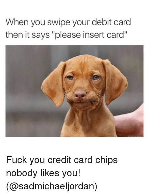 Instagram Fuck you credit card chips nobody ec2a9d when you swipe your debit card then it says please insert card fuck