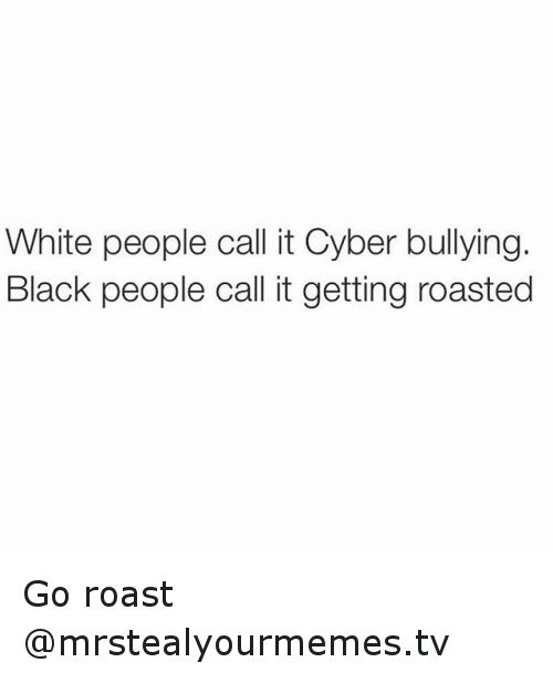 White People Call It Cyber Bullying Black People Call It Getting