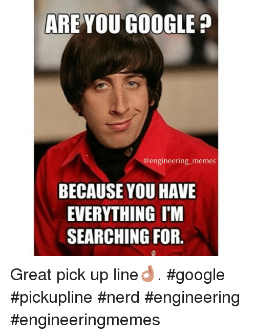 Google, Meme, and Memes: ARE YOU GOOGLE  engineering memes  BECAUSE YOU HAVE  EVERYTHING I'M  SEARCHING FOR Great pick up line👌. google pickupline nerd engineering engineeringmemes