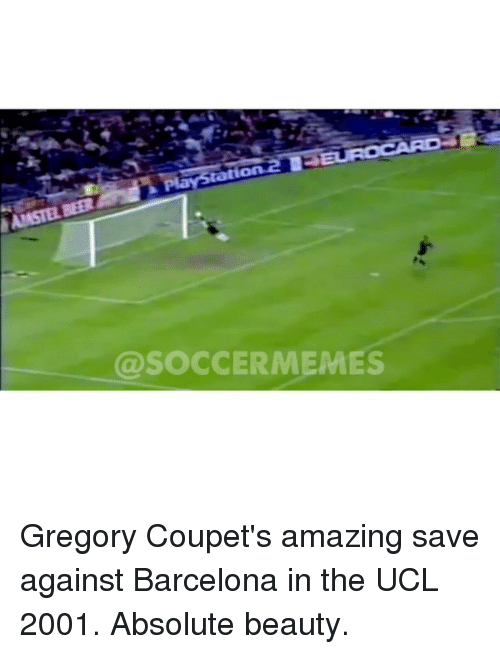 Barcelona, Beautiful, and Meme: HANASTELSER  @SOCCER MEMES Gregory Coupet's amazing save against Barcelona in the UCL 2001. Absolute beauty.