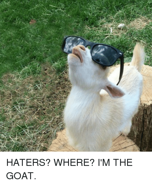 Funny, Goat, and Ims: HATERS? WHERE? I'M THE GOAT