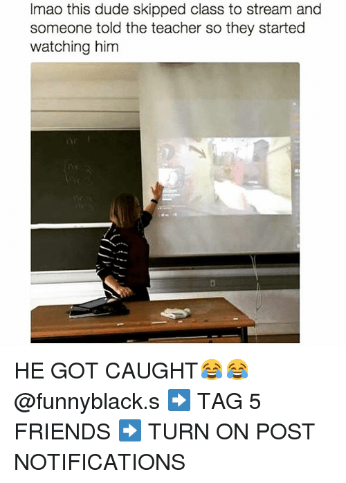 Dude, Friends, and Teacher: Imao this dude skipped class to stream and  someone told the teacher so they started  watching him HE GOT CAUGHT😂😂 @funnyblack.s-➡️ TAG 5 FRIENDS-➡️ TURN ON POST NOTIFICATIONS