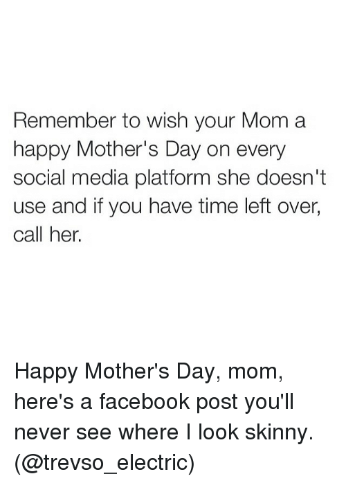 Facebook, Funny, and Moms: Remember to wish your Mom a  happy Mother's Day on every  social media platform she doesn't  use and if you have time left over,  call her. Happy Mother's Day, mom, here's a facebook post you'll never see where I look skinny. (@trevso_electric)