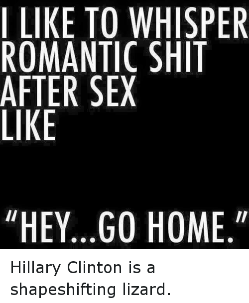 Funny, Hillary Clinton, and Sex: I LIKE TO WHISPER  ROMANTIC SHIT  AFTER SEX  LIKE  11  II  EY…GO HOME Hillary Clinton is a shapeshifting lizard.