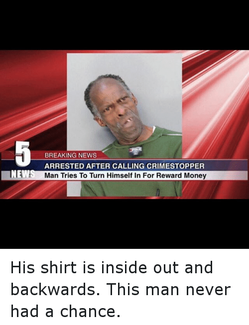 Funny, Inside Out, and Money: BREAKING NEWS  ARRESTED AFTER CALLING CRIMESTOPPER  Man Tries To Turn Himself In For Reward Money His shirt is inside out and backwards. This man never had a chance.