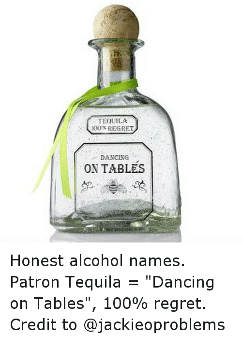Tequila 100 Regret Dancing On Tables Honest Alcohol Names Patron