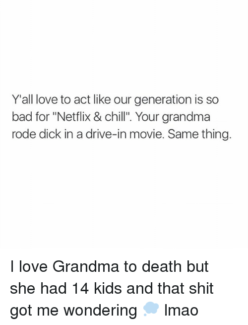 "Bad, Chill, and Dicks: @slimmusic  Y'all love to act like our generation is so bad for ""Netflix & chill"". Your grandma rode dick in a drive-in movie. Same thing.   @slimmusic I love Grandma to death but she had 14 kids and that shit got me wondering 🗭  Imao I love Grandma to death but she had 14 kids and that shit got me wondering 💭 lmao"