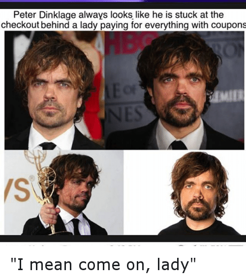 """Funny, Mean, and Meaning: Peter Dinklage always looks like he is stuck at the  check out behind a lady paying for everything with coupons """"I mean come on, lady"""""""