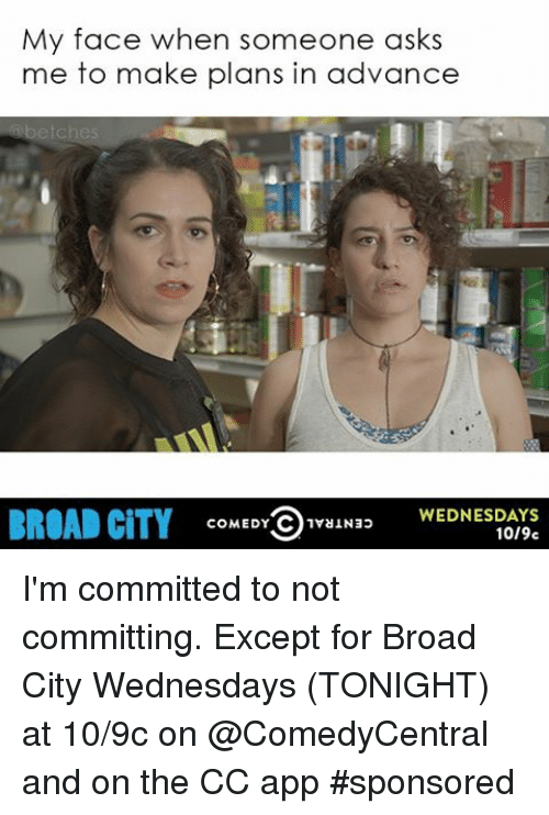 Funny, Apps, and Citi: My face when someone asks  me to make plans in advance  WEDNESDAYS  BROAD CITY  COMEDY  C 1vaIN3>  10/9c I'm committed to not committing. Except for Broad City Wednesdays (TONIGHT) at 10-9c on @ComedyCentral and on the CC app sponsored