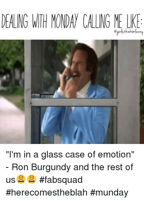 DEALING WTH MONDAY CAING ME I'm in a Glass Case of Emotion