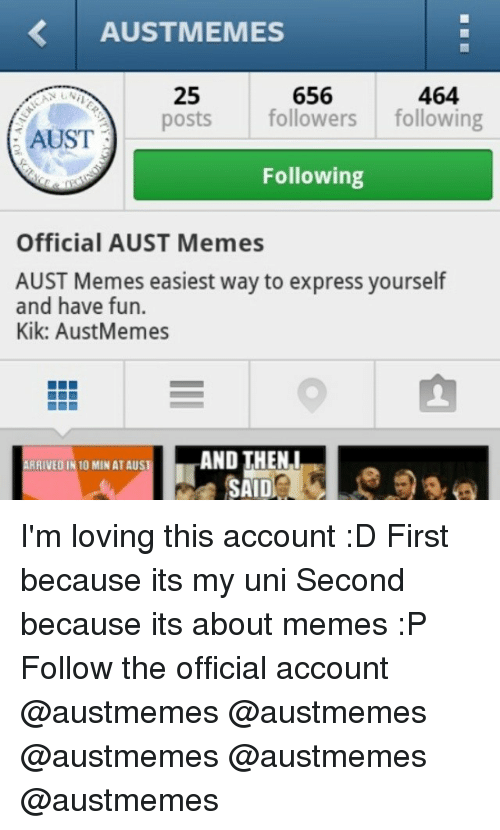 Kik, Love, and Meme: AUSTMEMES  464  656  25  posts followers  following  AUST  Following  Official AUST Memes  AUST Memes easiest way to express yourself  and have fun.  Kik: AustMemes  RRIVEDIN 10 MIN ATAUS I'm loving this account :D-First because its my uni-Second because its about memes :P-Follow the official account @austmemes @austmemes @austmemes @austmemes @austmemes