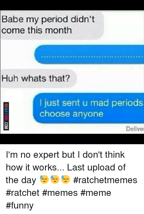 Instagram Im no expert but I dont c1d1e1 babe my period didn't come this month huh whats that? i just sent