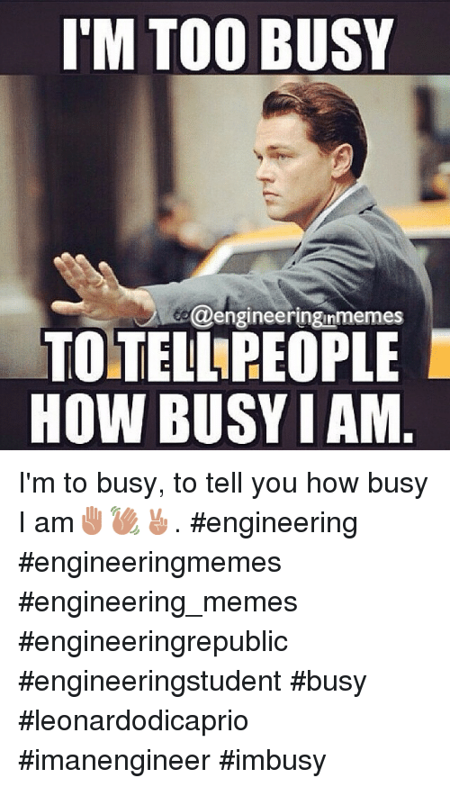 Meme, Memes, and Business: I'M TOO BUSY  @engineeringinmemes  TOMTELINREOPLE  HOW BUSY IAM I'm to busy, to tell you how busy I am✋👋✌️. engineering engineeringmemes engineering_memes engineeringrepublic engineeringstudent busy leonardodicaprio imanengineer imbusy