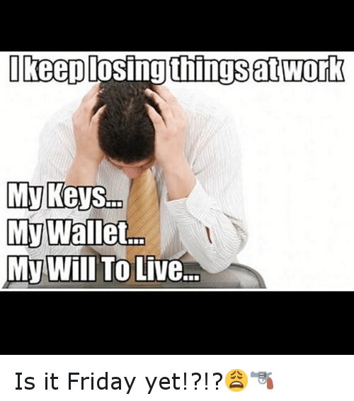 Friday, Funny, and It's Friday: Ikeep losing things at Work  Mr Wallet  My Will To Live... Is it Friday yet!?!?😩🔫